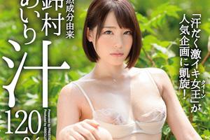 鈴村あいり 内向的な美少女が天然成分由来の汁まみれでイキ狂う汗だくSEX動画