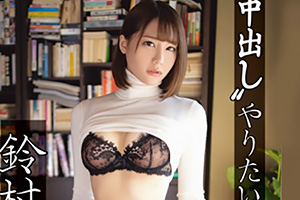 鈴村あいり 欲情むきだしでやりたい放題中出しを受ける美少女の末路…